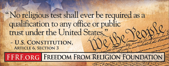 "[""No religious test shall ever be required as a qualification to any office of public trust under the United States."" - U.S. Constitution, Article 6, Section 3]"